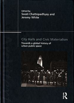 Swati Chattopadhyay and Jeremy White, eds. City Halls and Civic Materialism: Towards a Global History of Urban Public Space. Oxford: Routledge, 2014.